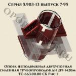 Опора неподвижная двухупорная усиленная трубопроводов Дн 219-1420 мм ТС-663.00.00 СБ серия 5.903-13 выпуск 7-95 рис.1
